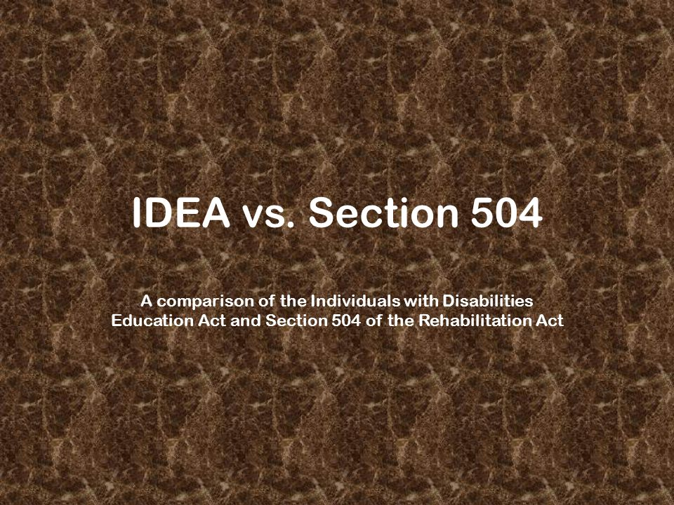 IDEA vs. Section 504 A comparison of the Individuals with Disabilities Education Act and Section 504 of the Rehabilitation Act