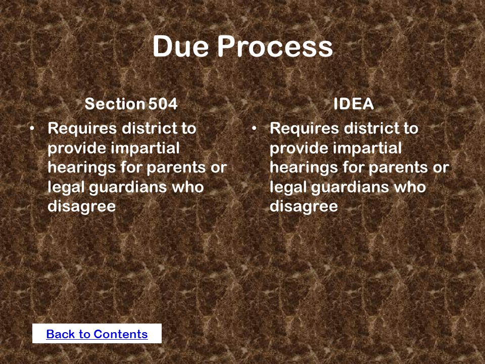 Due Process Section 504 Requires district to provide impartial hearings for parents or legal guardians who disagree IDEA Requires district to provide impartial hearings for parents or legal guardians who disagree Back to Contents