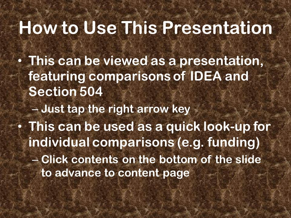 How to Use This Presentation This can be viewed as a presentation, featuring comparisons of IDEA and Section 504 – Just tap the right arrow key This can be used as a quick look-up for individual comparisons (e.g.
