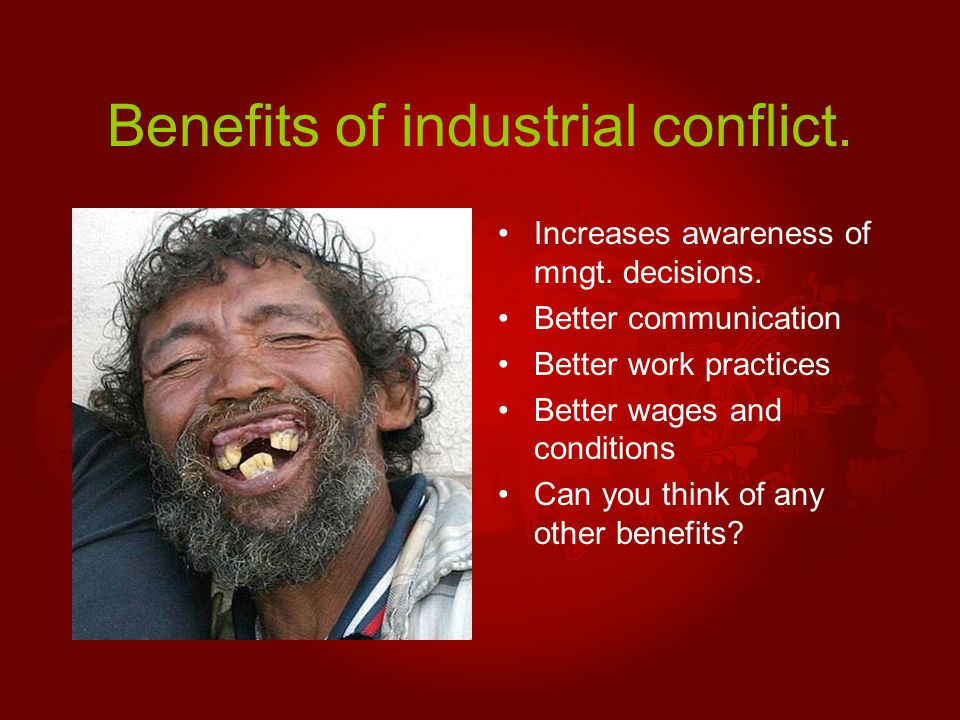 Benefits of industrial conflict. Increases awareness of mngt. decisions. Better communication Better work practices Better wages and conditions Can yo