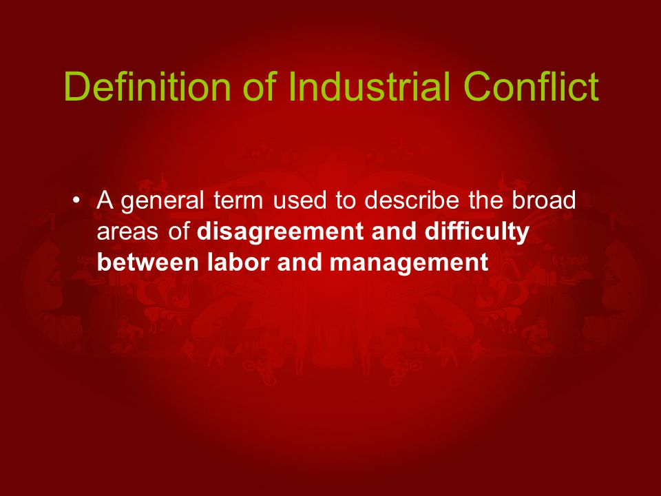 Definition of Industrial Conflict A general term used to describe the broad areas of disagreement and difficulty between labor and management