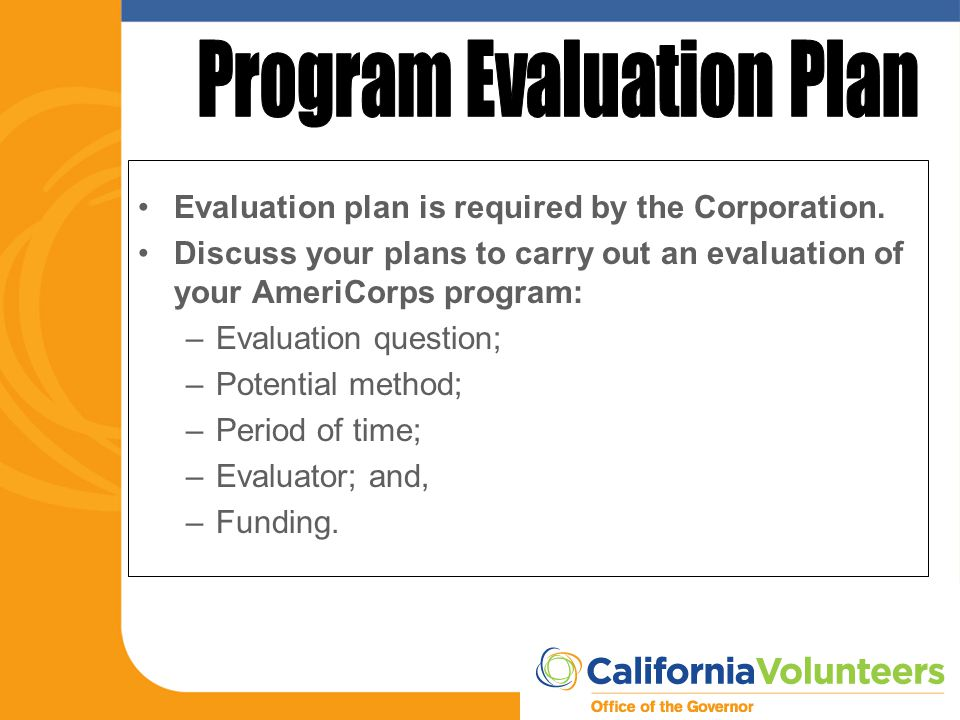 Evaluation plan is required by the Corporation. Discuss your plans to carry out an evaluation of your AmeriCorps program: –Evaluation question; –Poten