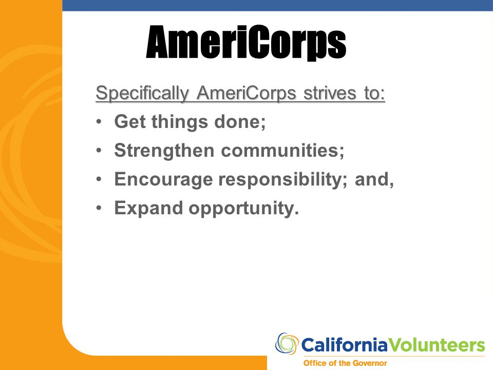 AmeriCorps Specifically AmeriCorps strives to: Get things done; Strengthen communities; Encourage responsibility; and, Expand opportunity.