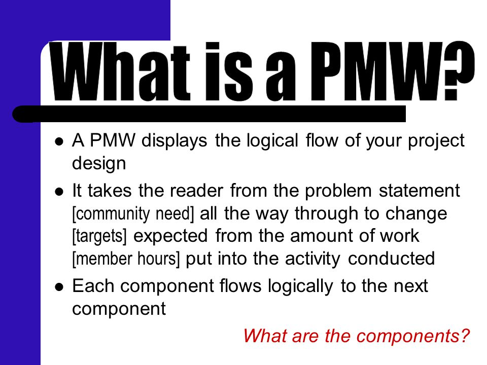 A PMW displays the logical flow of your project design It takes the reader from the problem statement [community need] all the way through to change [