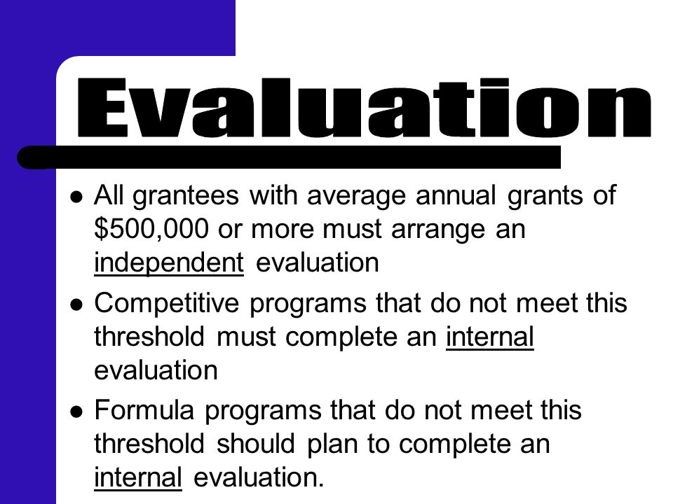 All grantees with average annual grants of $500,000 or more must arrange an independent evaluation Competitive programs that do not meet this threshol