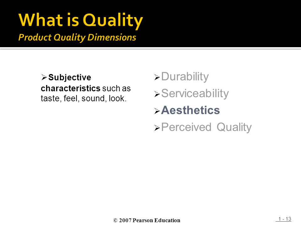 1 - 13  Subjective characteristics such as taste, feel, sound, look.  Durability  Serviceability  Aesthetics  Perceived Quality © 2007 Pearson Ed