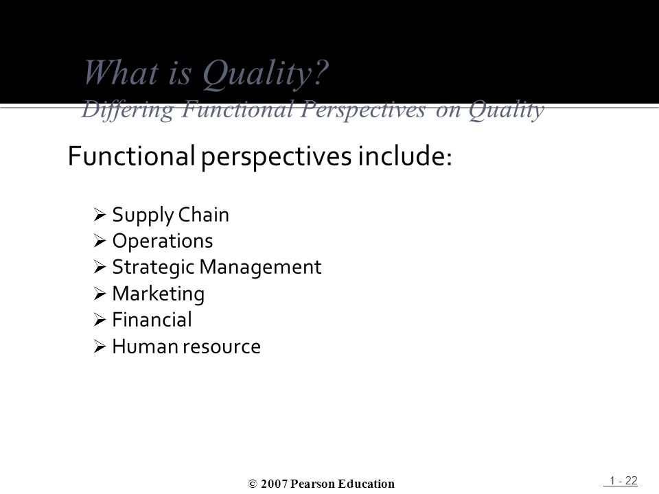 Functional perspectives include:  Supply Chain  Operations  Strategic Management  Marketing  Financial  Human resource 1 - 22 What is Quality? D