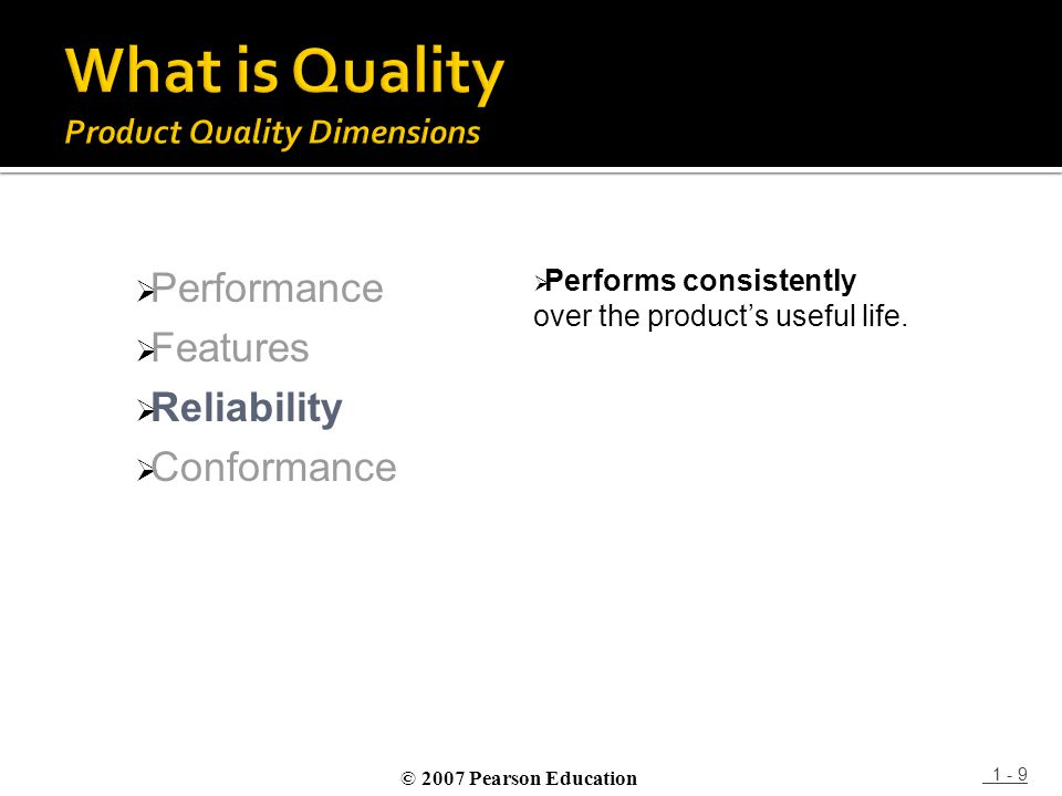 1 - 9  Performance  Features  Reliability  Conformance  Performs consistently over the product's useful life. © 2007 Pearson Education
