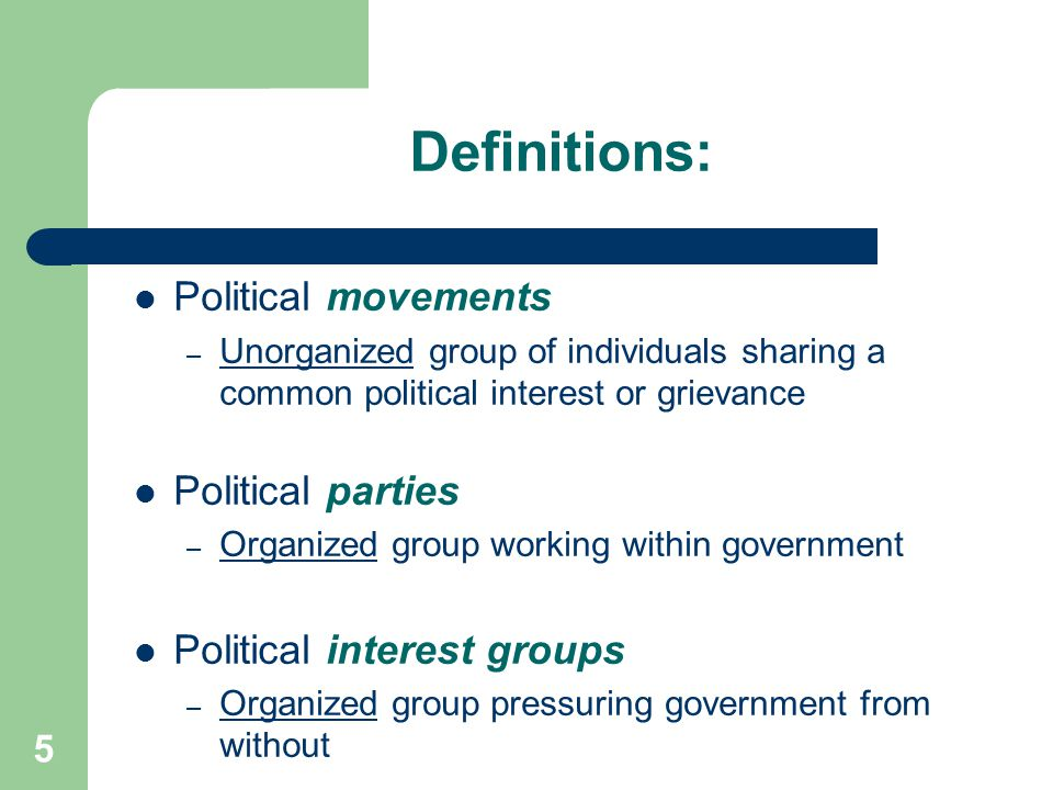 Definitions: Political movements – Unorganized group of individuals sharing a common political interest or grievance Political parties – Organized group working within government Political interest groups – Organized group pressuring government from without 5
