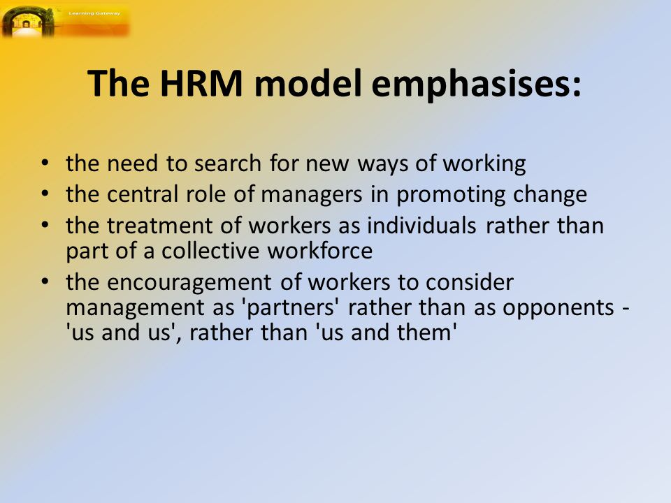 The HRM model emphasises: the need to search for new ways of working the central role of managers in promoting change the treatment of workers as individuals rather than part of a collective workforce the encouragement of workers to consider management as partners rather than as opponents - us and us , rather than us and them