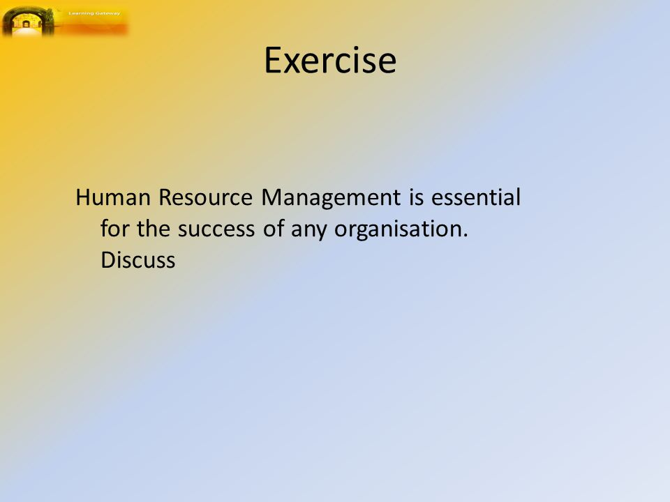 Exercise Human Resource Management is essential for the success of any organisation. Discuss