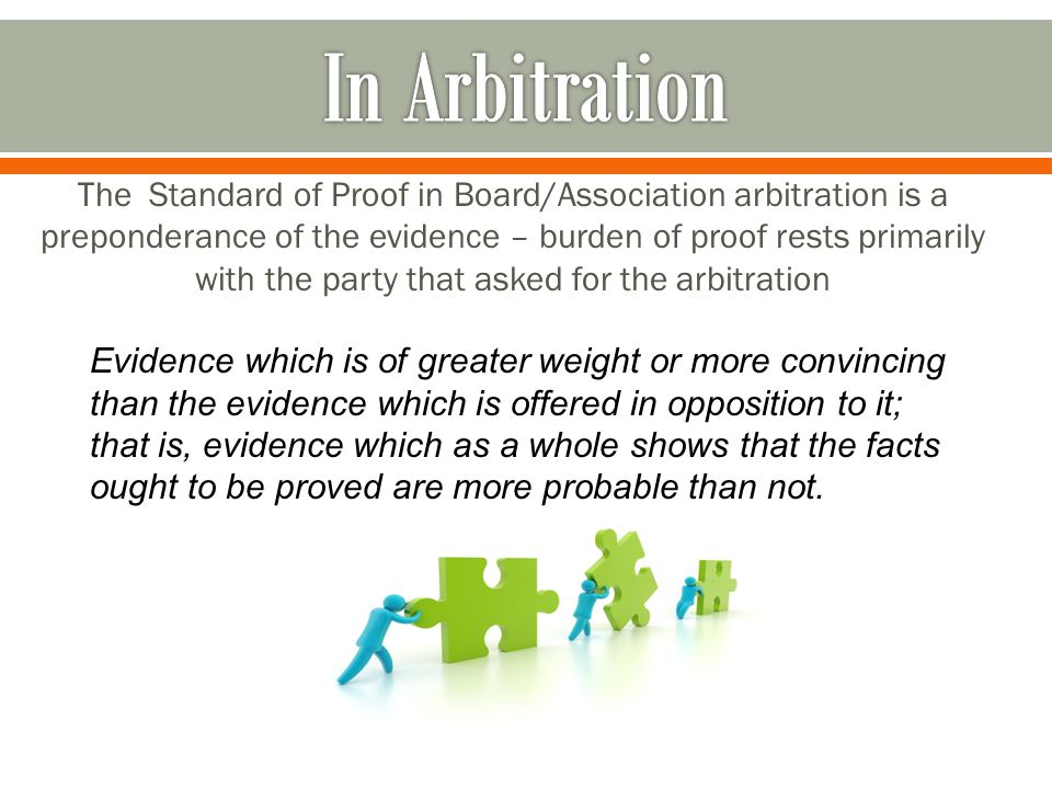 The Standard of Proof in Board/Association arbitration is a preponderance of the evidence – burden of proof rests primarily with the party that asked for the arbitration Evidence which is of greater weight or more convincing than the evidence which is offered in opposition to it; that is, evidence which as a whole shows that the facts ought to be proved are more probable than not.
