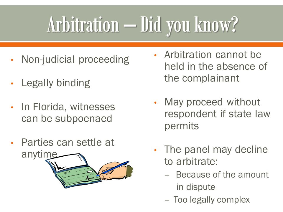 Non-judicial proceeding Legally binding In Florida, witnesses can be subpoenaed Parties can settle at anytime Arbitration cannot be held in the absence of the complainant May proceed without respondent if state law permits The panel may decline to arbitrate: – Because of the amount in dispute – Too legally complex