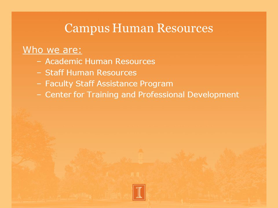 Campus Human Resources Who we are: –Academic Human Resources –Staff Human Resources –Faculty Staff Assistance Program –Center for Training and Professional Development