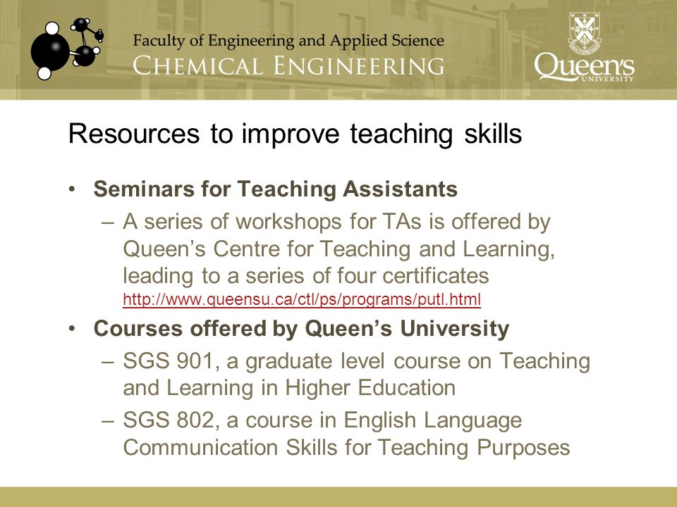 Resources to improve teaching skills Seminars for Teaching Assistants –A series of workshops for TAs is offered by Queen's Centre for Teaching and Lea