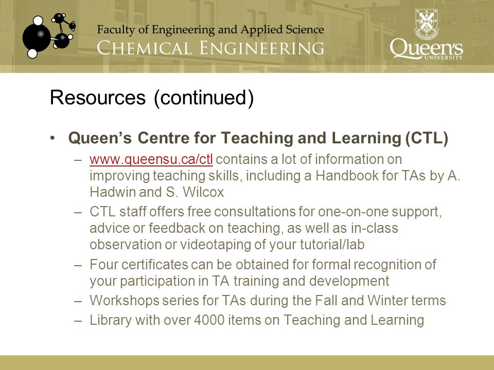 Resources (continued) Queen's Centre for Teaching and Learning (CTL) –www.queensu.ca/ctl contains a lot of information on improving teaching skills, i