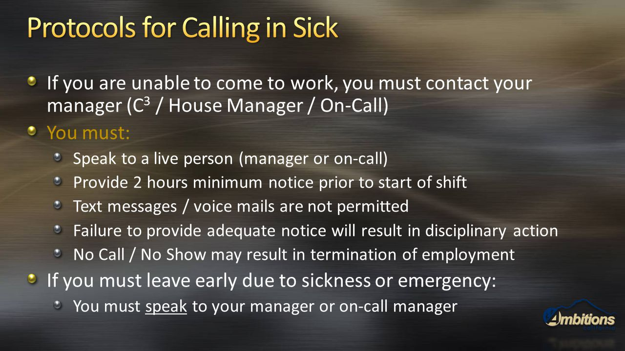 If you are unable to come to work, you must contact your manager (C 3 / House Manager / On-Call) You must: Speak to a live person (manager or on-call)