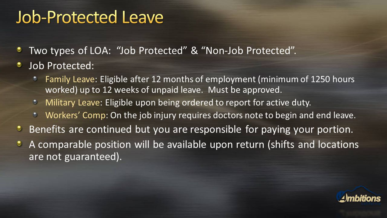 "Two types of LOA: ""Job Protected"" & ""Non-Job Protected"". Job Protected: Family Leave: Eligible after 12 months of employment (minimum of 1250 hours wo"