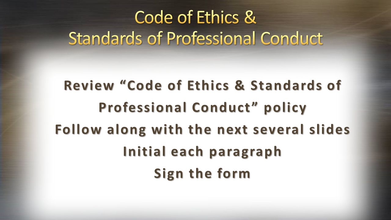 "Review ""Code of Ethics & Standards of Professional Conduct"" policy Follow along with the next several slides Initial each paragraph Sign the form"