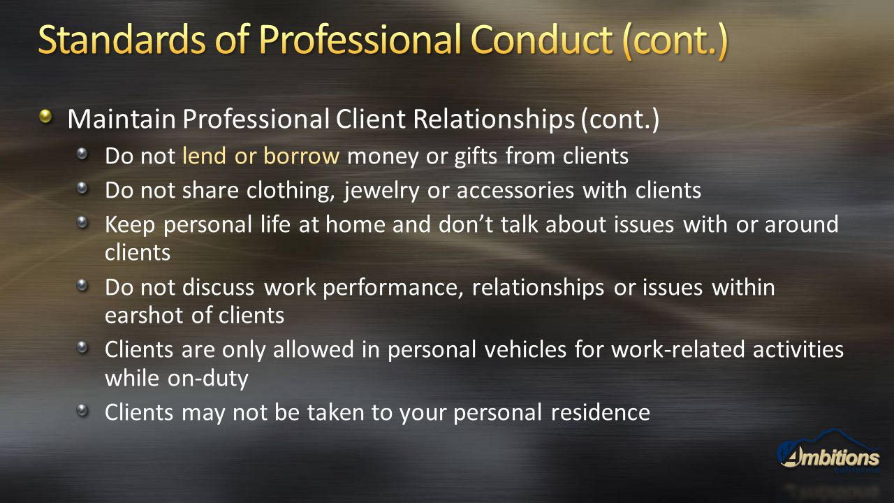 Maintain Professional Client Relationships (cont.) Do not lend or borrow money or gifts from clients Do not share clothing, jewelry or accessories wit
