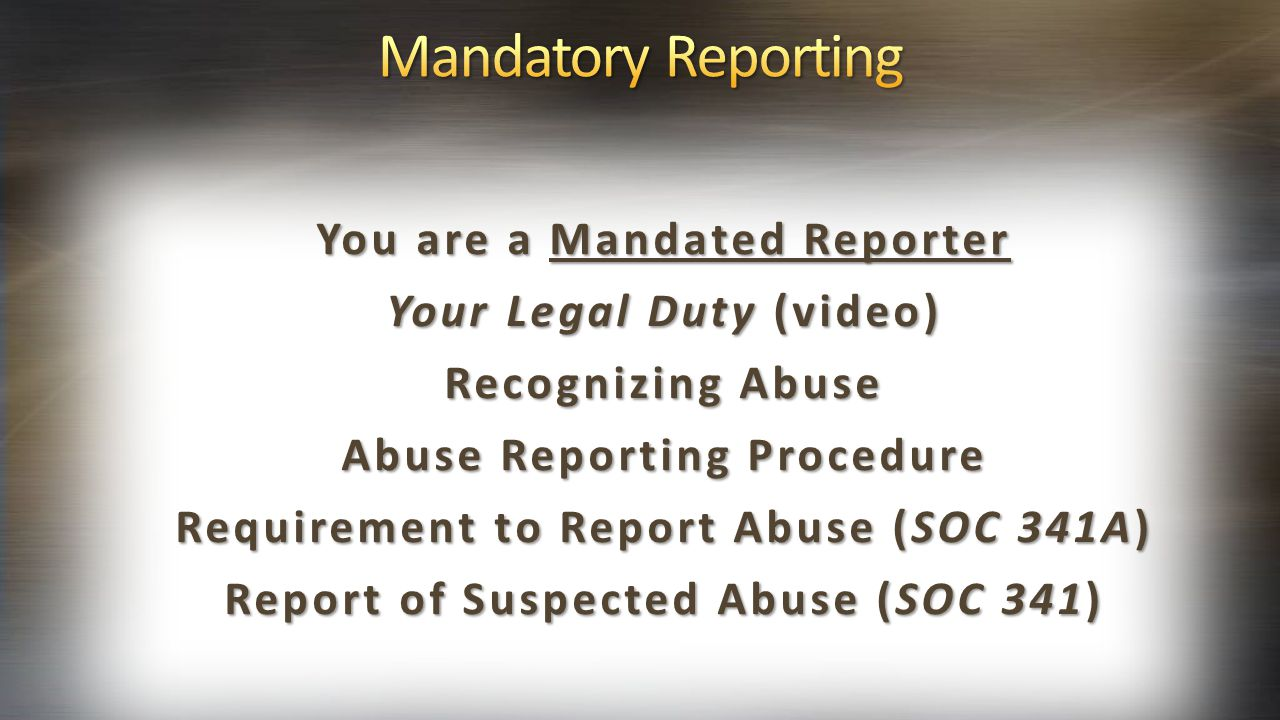 You are a Mandated Reporter Your Legal Duty (video) Recognizing Abuse Abuse Reporting Procedure Requirement to Report Abuse (SOC 341A) Report of Suspe