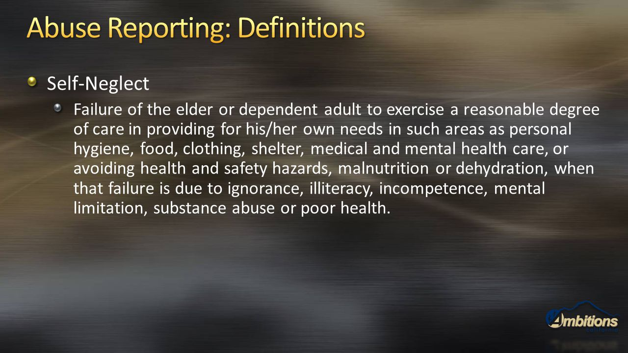 Self-Neglect Failure of the elder or dependent adult to exercise a reasonable degree of care in providing for his/her own needs in such areas as perso