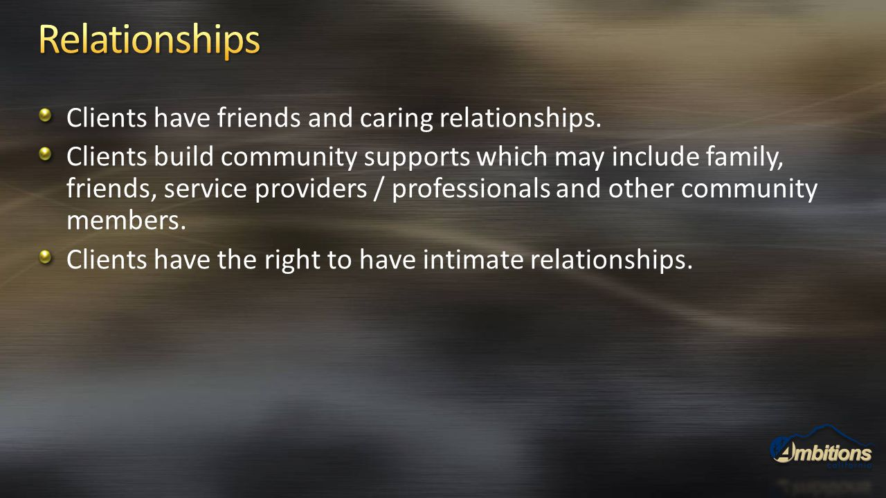 Clients have friends and caring relationships. Clients build community supports which may include family, friends, service providers / professionals a