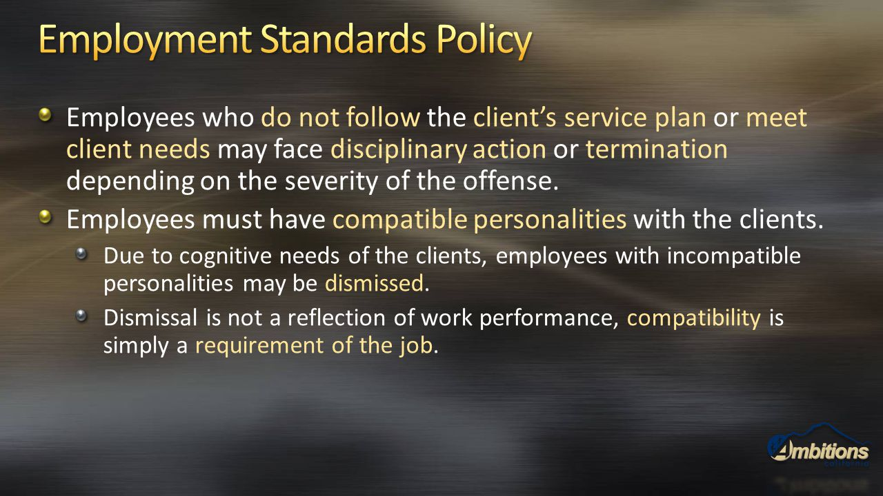 Employees who do not follow the client's service plan or meet client needs may face disciplinary action or termination depending on the severity of th