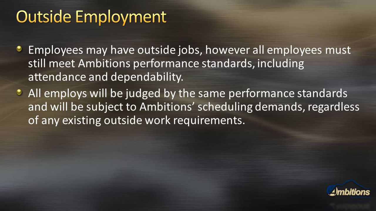 Employees may have outside jobs, however all employees must still meet Ambitions performance standards, including attendance and dependability. All em