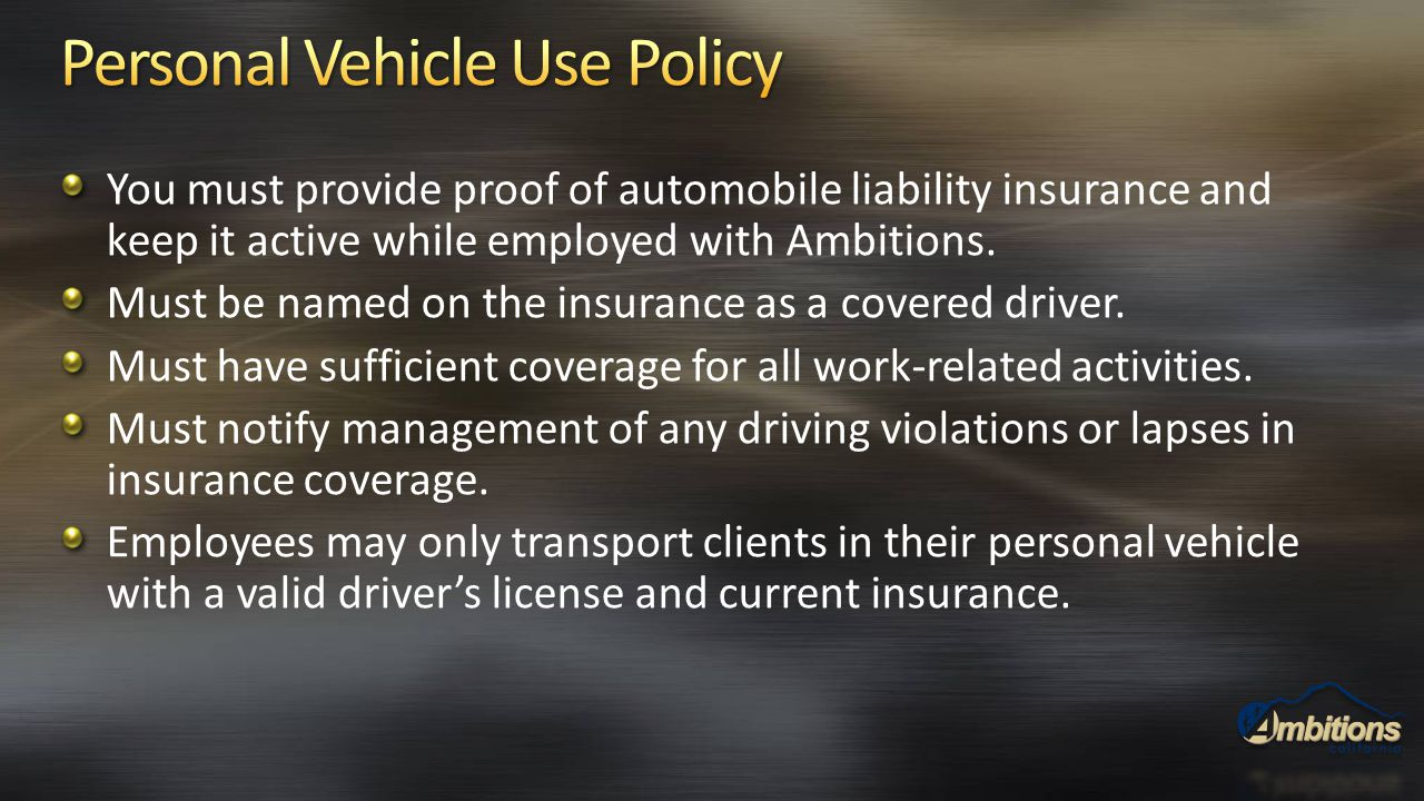 You must provide proof of automobile liability insurance and keep it active while employed with Ambitions. Must be named on the insurance as a covered
