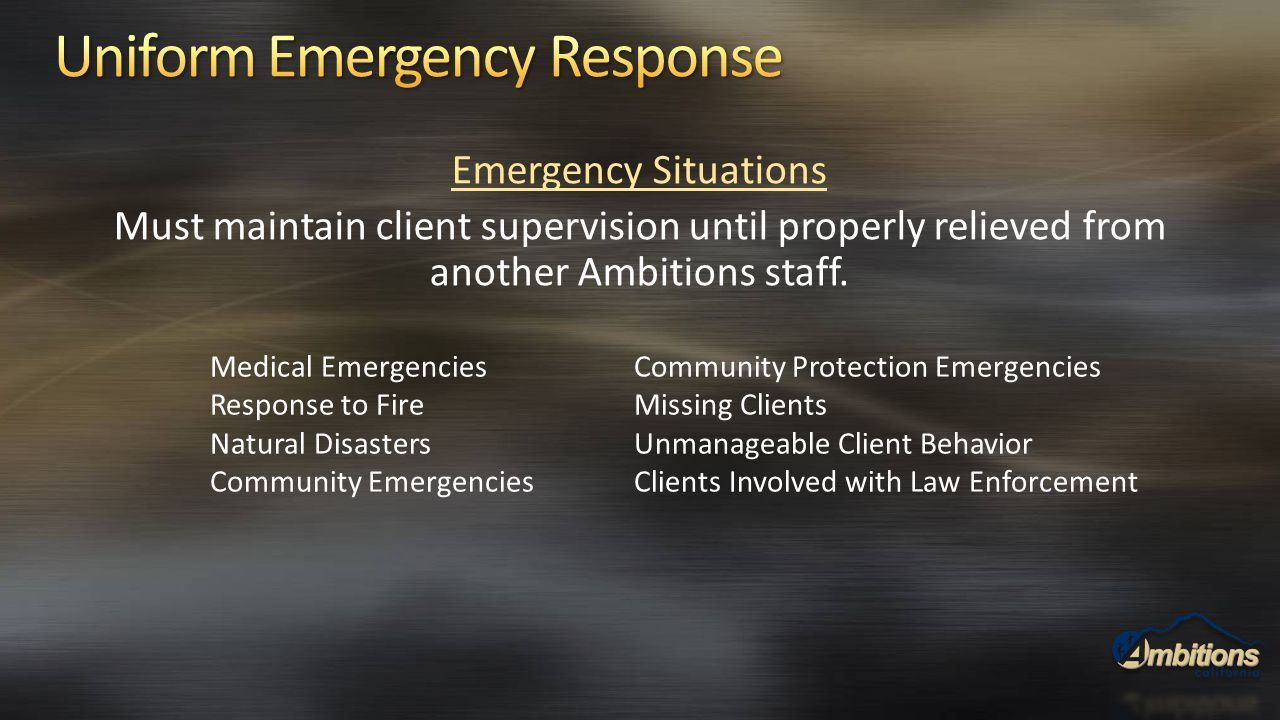 Emergency Situations Must maintain client supervision until properly relieved from another Ambitions staff. Medical Emergencies Response to Fire Natur