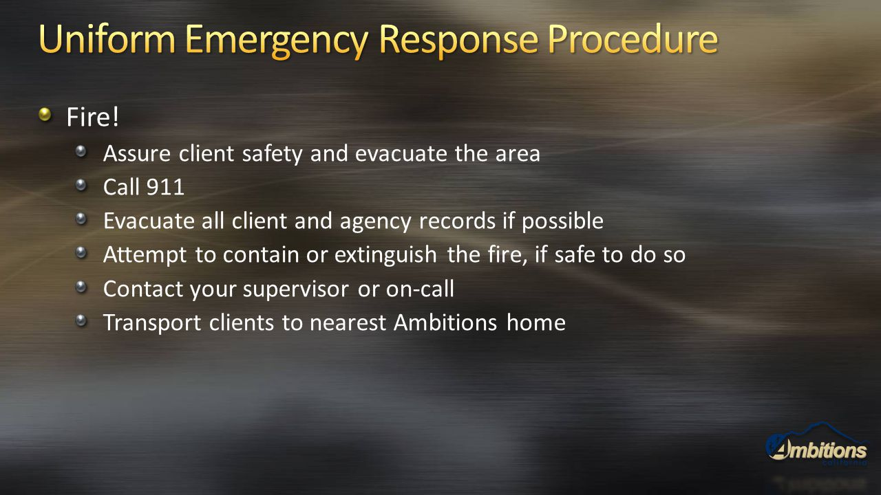 Fire! Assure client safety and evacuate the area Call 911 Evacuate all client and agency records if possible Attempt to contain or extinguish the fire