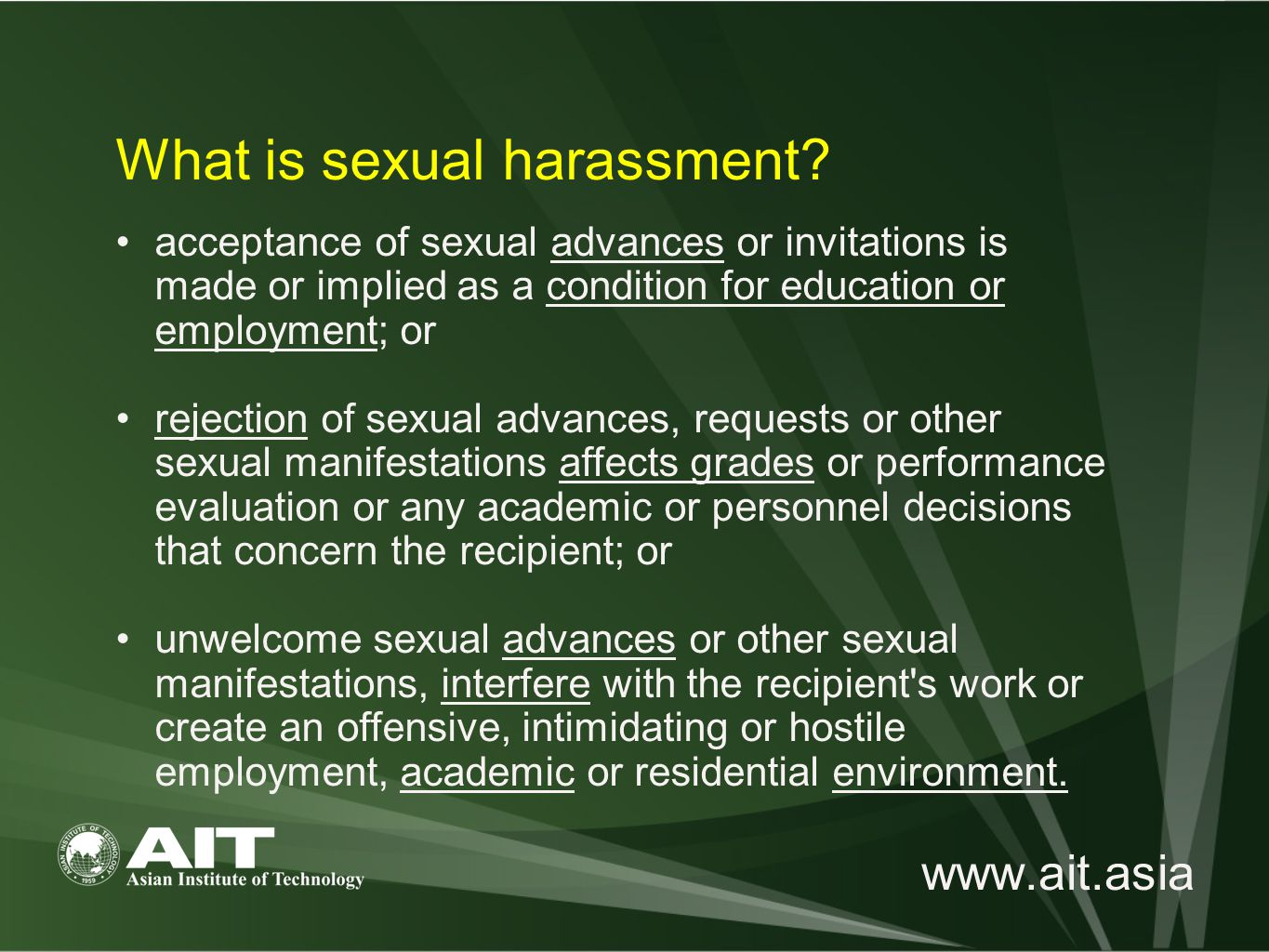 www.ait.asia acceptance of sexual advances or invitations is made or implied as a condition for education or employment; or rejection of sexual advances, requests or other sexual manifestations affects grades or performance evaluation or any academic or personnel decisions that concern the recipient; or unwelcome sexual advances or other sexual manifestations, interfere with the recipient s work or create an offensive, intimidating or hostile employment, academic or residential environment.
