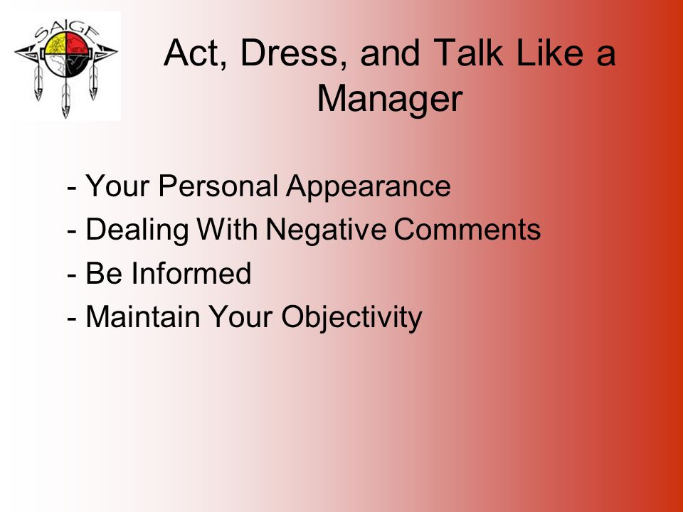 Act, Dress, and Talk Like a Manager - Your Personal Appearance - Dealing With Negative Comments - Be Informed - Maintain Your Objectivity