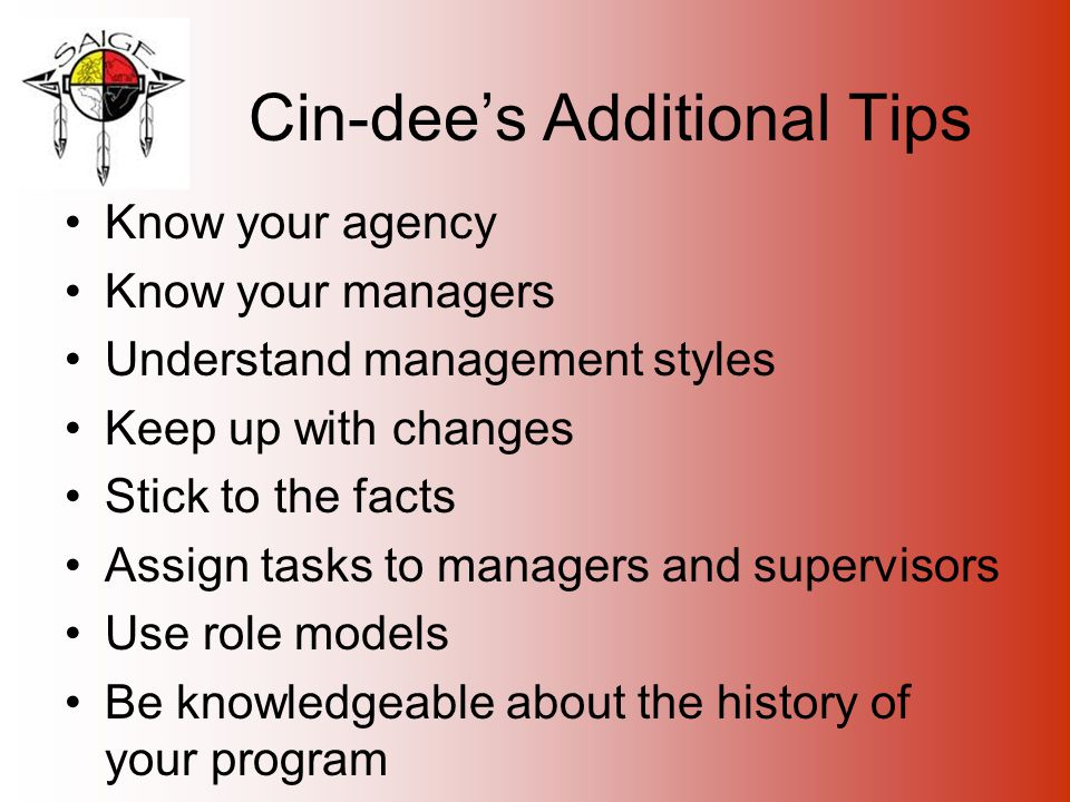 Cin-dee's Additional Tips Know your agency Know your managers Understand management styles Keep up with changes Stick to the facts Assign tasks to managers and supervisors Use role models Be knowledgeable about the history of your program