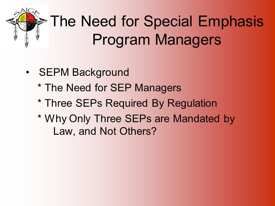 The Need for Special Emphasis Program Managers SEPM Background * The Need for SEP Managers * Three SEPs Required By Regulation * Why Only Three SEPs are Mandated by Law, and Not Others