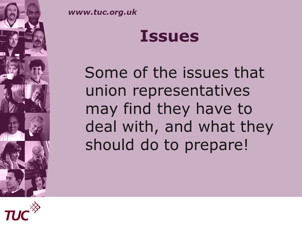 www.tuc.org.uk Issues Some of the issues that union representatives may find they have to deal with, and what they should do to prepare!