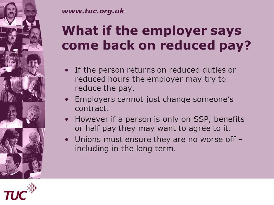 www.tuc.org.uk What if the employer says come back on reduced pay? If the person returns on reduced duties or reduced hours the employer may try to re