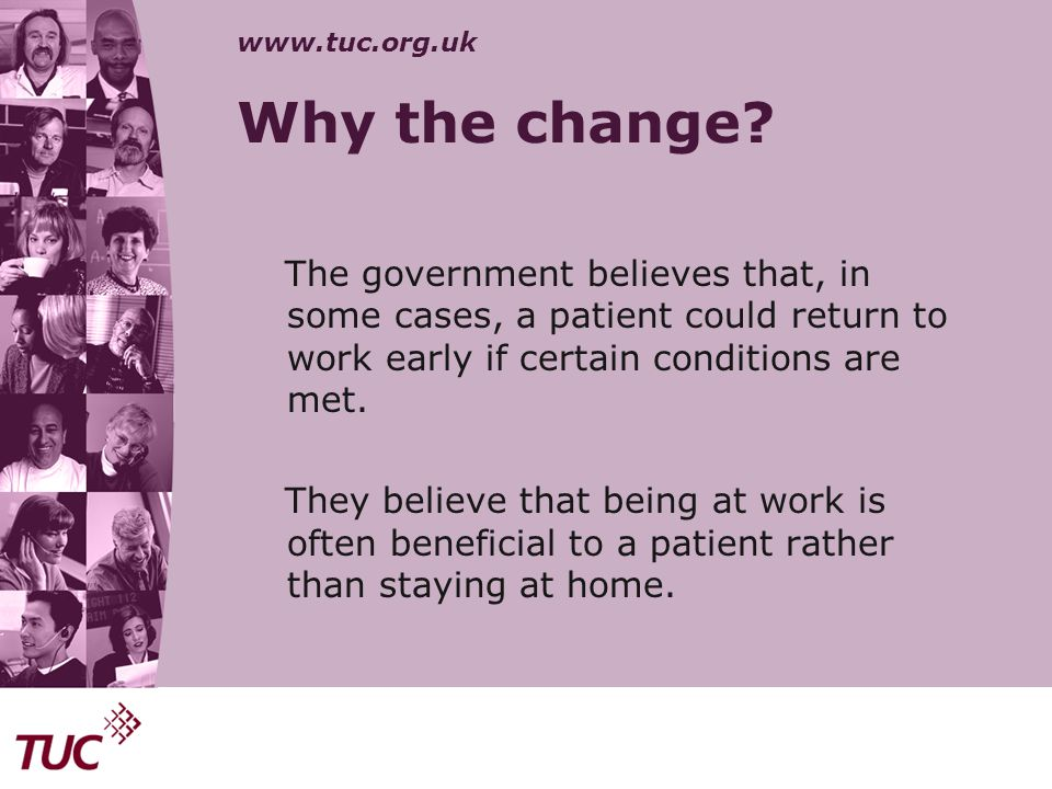 www.tuc.org.uk Why the change? The government believes that, in some cases, a patient could return to work early if certain conditions are met. They b