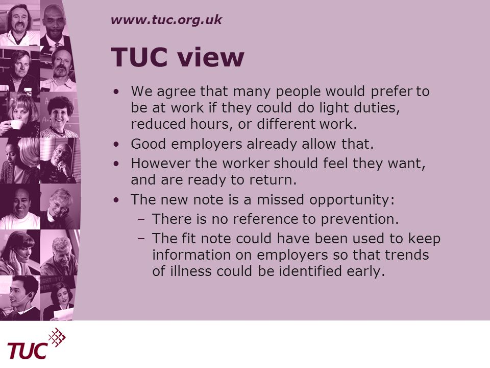 www.tuc.org.uk TUC view We agree that many people would prefer to be at work if they could do light duties, reduced hours, or different work. Good emp