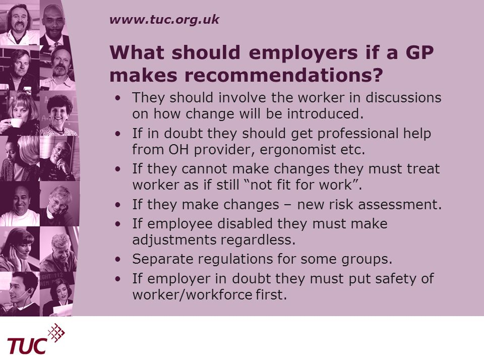 www.tuc.org.uk What should employers if a GP makes recommendations? They should involve the worker in discussions on how change will be introduced. If