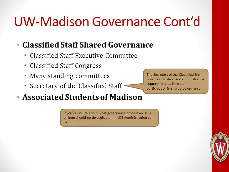 Classified Staff Shared Governance Classified Staff Executive Committee Classified Staff Congress Many standing committees Secretary of the Classified Staff Associated Students of Madison UW-Madison Governance Cont'd The Secretary of the Classified Staff provides logistical and administrative support for classified staff participation in shared governance.