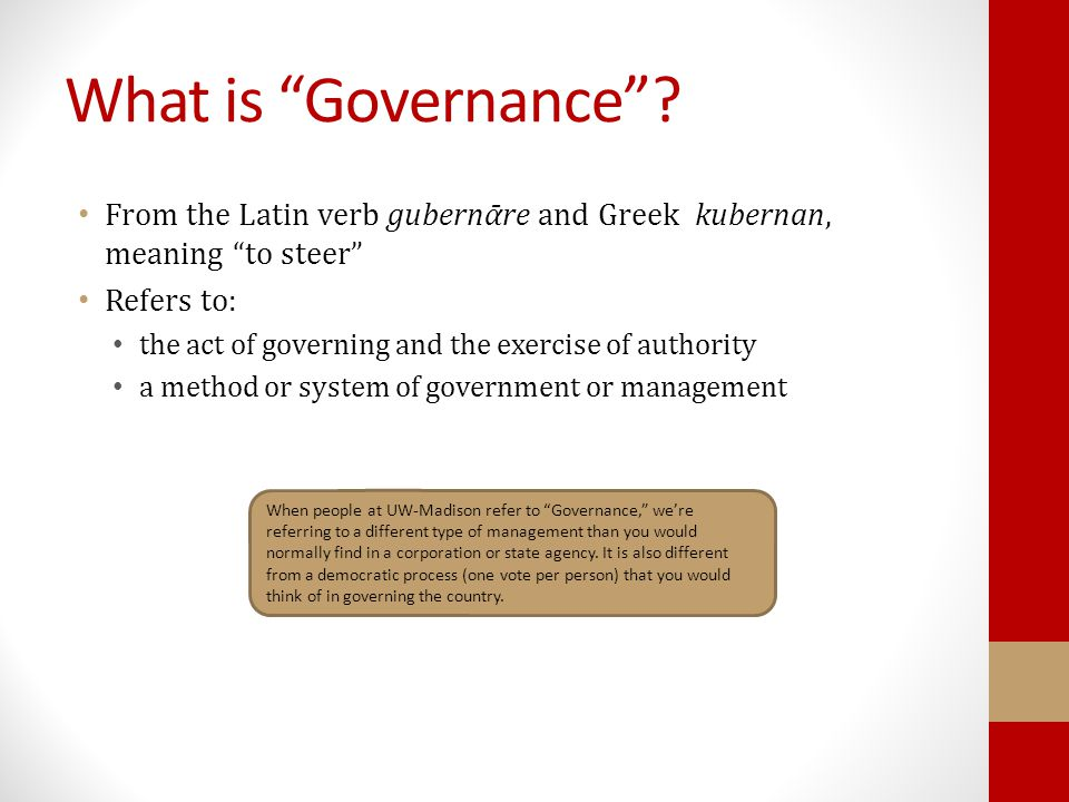 "What is ""Governance""? From the Latin verb gubernᾱre and Greek kubernan, meaning ""to steer"" Refers to: the act of governing and the exercise of authori"