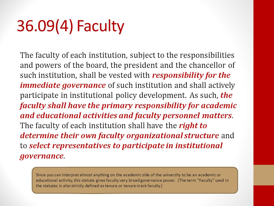 36.09(4) Faculty The faculty of each institution, subject to the responsibilities and powers of the board, the president and the chancellor of such institution, shall be vested with responsibility for the immediate governance of such institution and shall actively participate in institutional policy development.