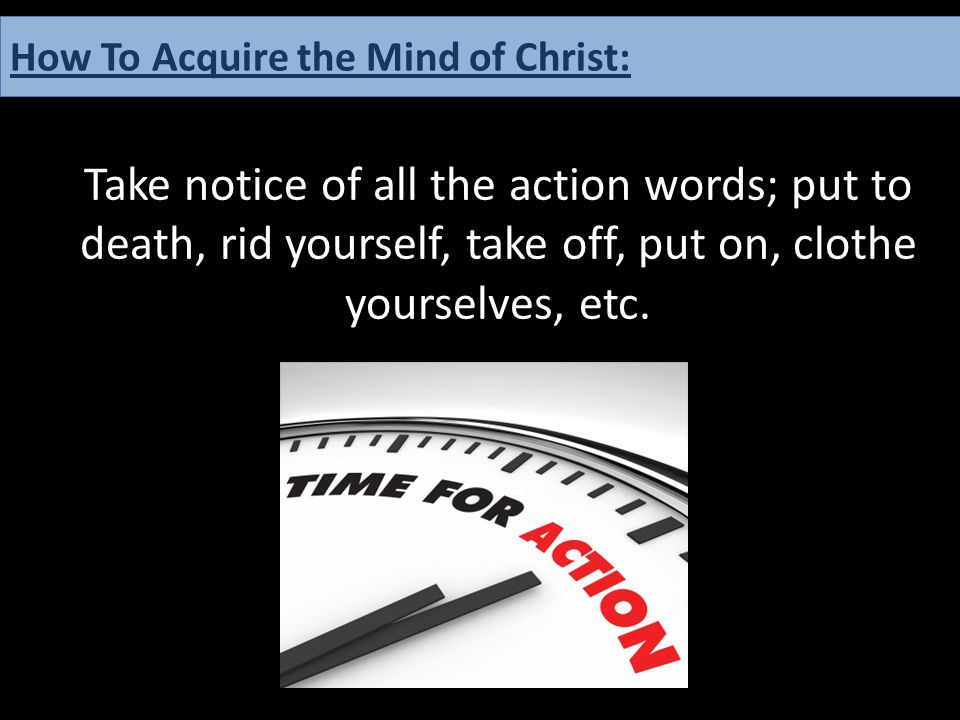 Take notice of all the action words; put to death, rid yourself, take off, put on, clothe yourselves, etc. How To Acquire the Mind of Christ: