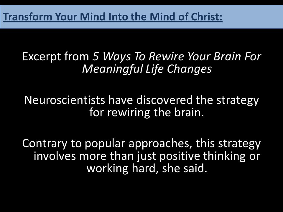 Excerpt from 5 Ways To Rewire Your Brain For Meaningful Life Changes Neuroscientists have discovered the strategy for rewiring the brain. Contrary to