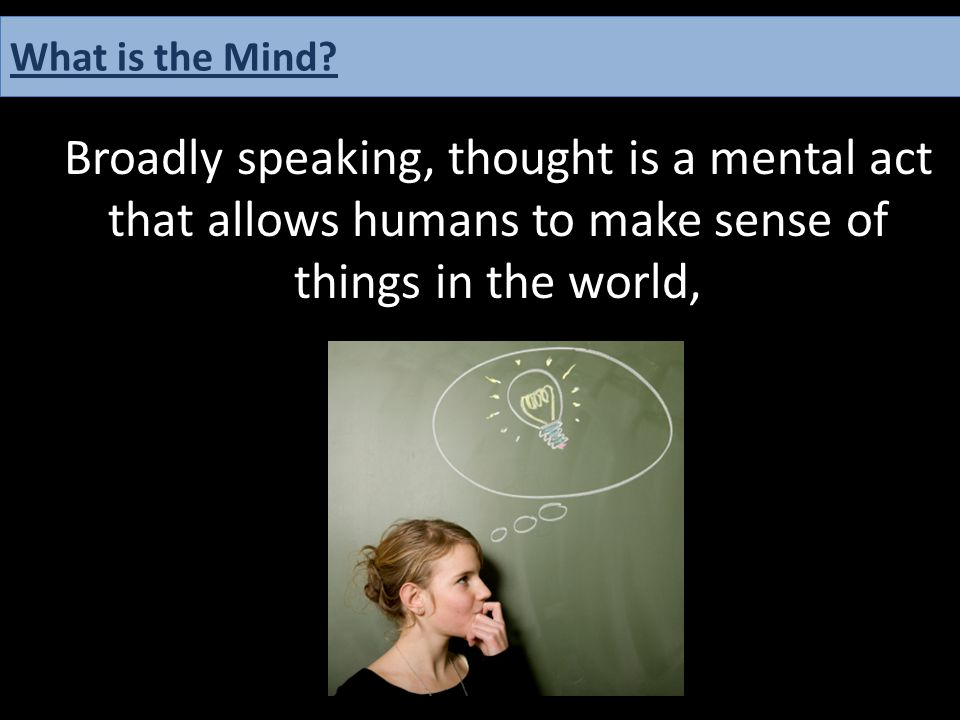 Broadly speaking, thought is a mental act that allows humans to make sense of things in the world, What is the Mind?