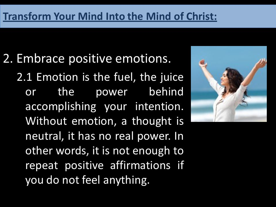 2. Embrace positive emotions. 2.1 Emotion is the fuel, the juice or the power behind accomplishing your intention. Without emotion, a thought is neutr