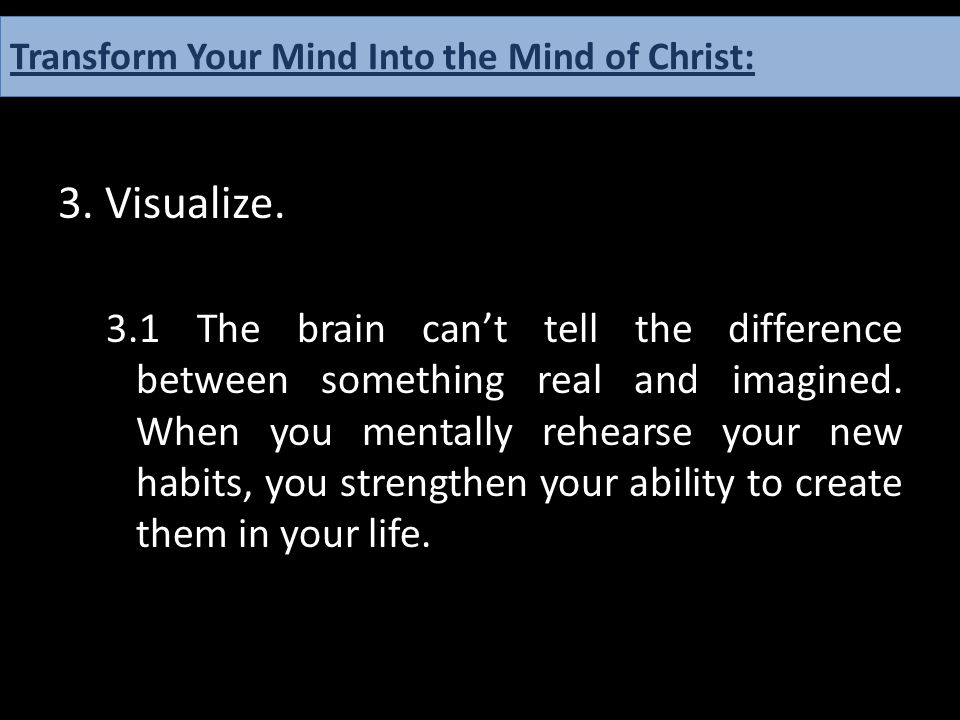 3. Visualize. 3.1 The brain can't tell the difference between something real and imagined. When you mentally rehearse your new habits, you strengthen