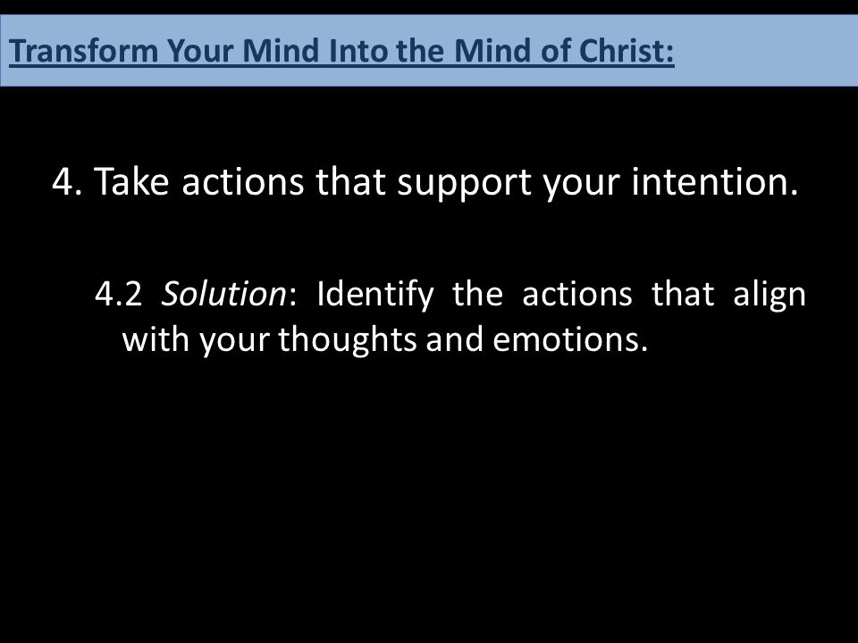 4. Take actions that support your intention. 4.2 Solution: Identify the actions that align with your thoughts and emotions. How One can Have the Mind
